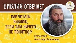 Как читать Библию, если там ничего не понятно?  Библия отвечает. Протоиерей Александр Тылькевич