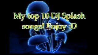My Top 10 DJ Splash Songs Of All Time!!!
