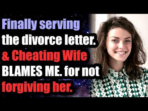 Finally serving WIFE divorce letter. & Cheating Wife BLAMES ME. for not forgiving her.