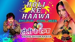 HOLI KE HAAWA [ BHOJPURI- KORA- MEEN ] RADHE SHYAM RASIYA | Bhojpuri Holi Video Songs Jukebox |