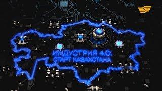 Документальный фильм «Индустрия 4.0: старт Казахстана»