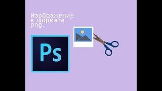Png В Photoshop CS6 III Как сделать картинку формата ПНГ.