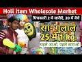 Holi item wholesale market  !! पिचकारी 2 में खरीदें 20 में बेचे  !! रंग - गुलाल 25 में 1 kg.