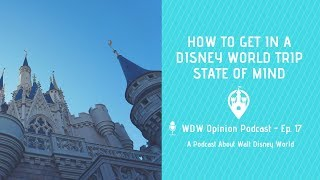 How to Get into a Disney World Trip State of Mind | WDW Opinion Podcast Ep. 17