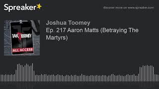 Ep. 217 Aaron Matts (Betraying The Martyrs)