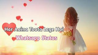 Har Aaina Toota Lage Hai Sachbhi Hume Jootha bhi lage Hai- Whatsapp Status