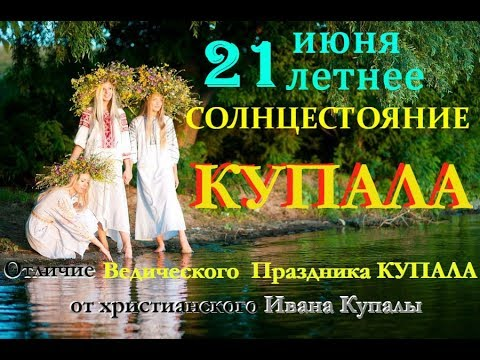 21 июня Летнее Солнцестояние  КУПАЛА! Отличие  Ведического   Купала от христианского Ивана Купала.