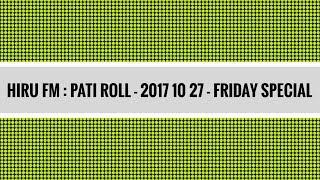 Hiru FM : Pati Roll – 2017 10 27 - Friday Special - ෆ්රයිඩේ ස්පෙෂල් w/ Download Link