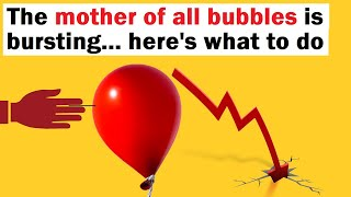 The Mother of All Bubbles is Bursting... Here's What to Do