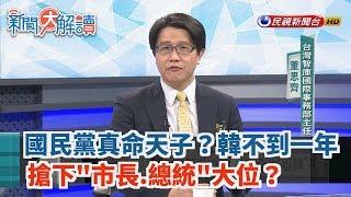 【新聞大解讀】國民黨真命天子?韓不到一年搶下