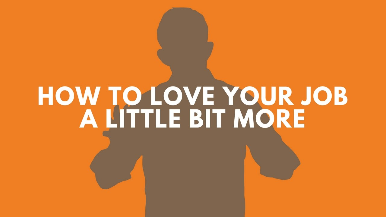 How To Love Your Job A Little Bit More