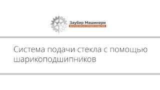 Заубер Машинери - Система подачи стекла с помощью шарикоподшипников(, 2014-03-17T16:17:47.000Z)