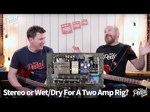 That Pedal Show – Stereo vs Wet/Dry For Two-Amp Rigs: Which