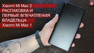 Xiaomi Mi Max 2 - Распаковка, первые впечатления владельца Xiaomi Mi Max 1