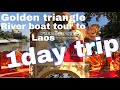 One day trip 2 : The Golden Triangle , River Boat Tour to Laos