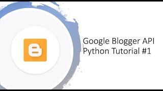 Getting started with Google Blogger API with Python tutorial #1
