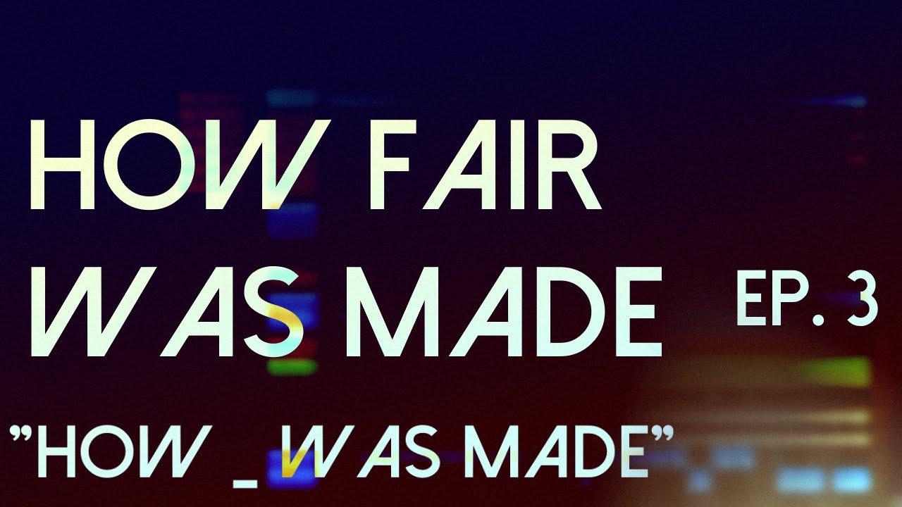 "How ""_"" Was Made Ep. 3: ""Fair"""