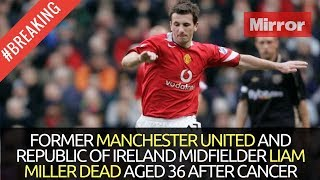MANCHESTER UNITED LIAM MILLER DEAD AGED 36 AFTER CANCER - TRIBUTES