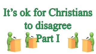 It's ok for Christians to Disagree Part I: Disagreements