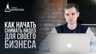 Как начать снимать видео для бизнеса   GeniusMarketing