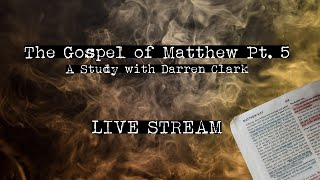 The Gospel of Matthew Pt.5 - A study with Darren Clark - Live Stream - The Hell Project