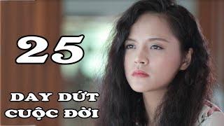 Day Dứt Cuộc Đời - Tập 25 | Phim Tình Cảm Việt Nam Mới Hay Nhất 2018