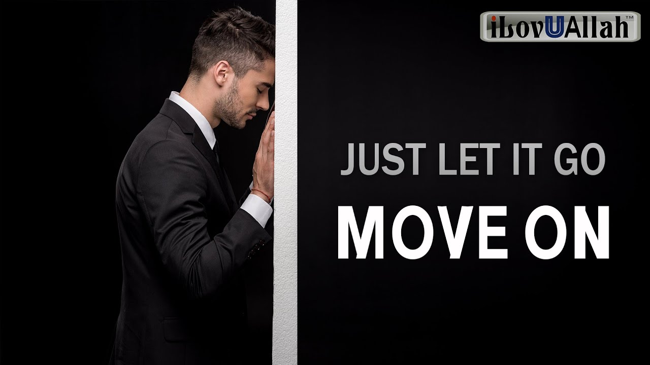 JUST LET IT GO AND MOVE ON