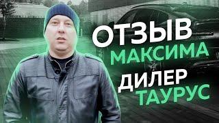 Отзыв дилера Максима - Taurus group