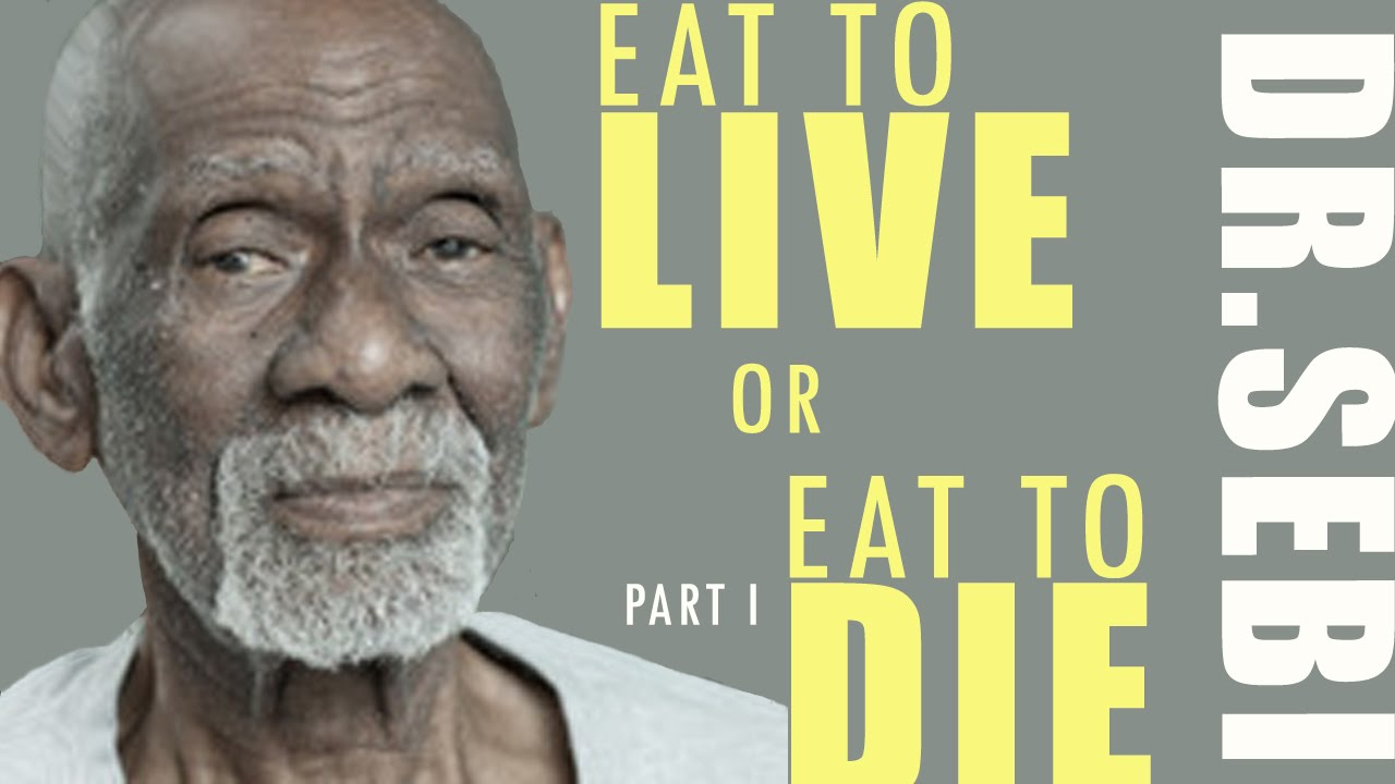 Dr Sebi Eat To Live Or Eat To Die Part 1 Of 2 Youtube