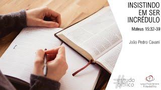 INSISTINDO EM SER INCRÉDULO - Mateus 15:32-39 | João Pedro Cavani