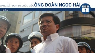 Đang xét đơn từ chức của ông Đoàn Ngọc Hải   VTC1