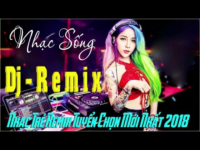 LK NHẠC TRẺ REMIX HAY NHẤT 2017 - NONSTOP REMIX NHẠC SÀN CỰC MẠNH 2018 - NHẠC DJ REMIX