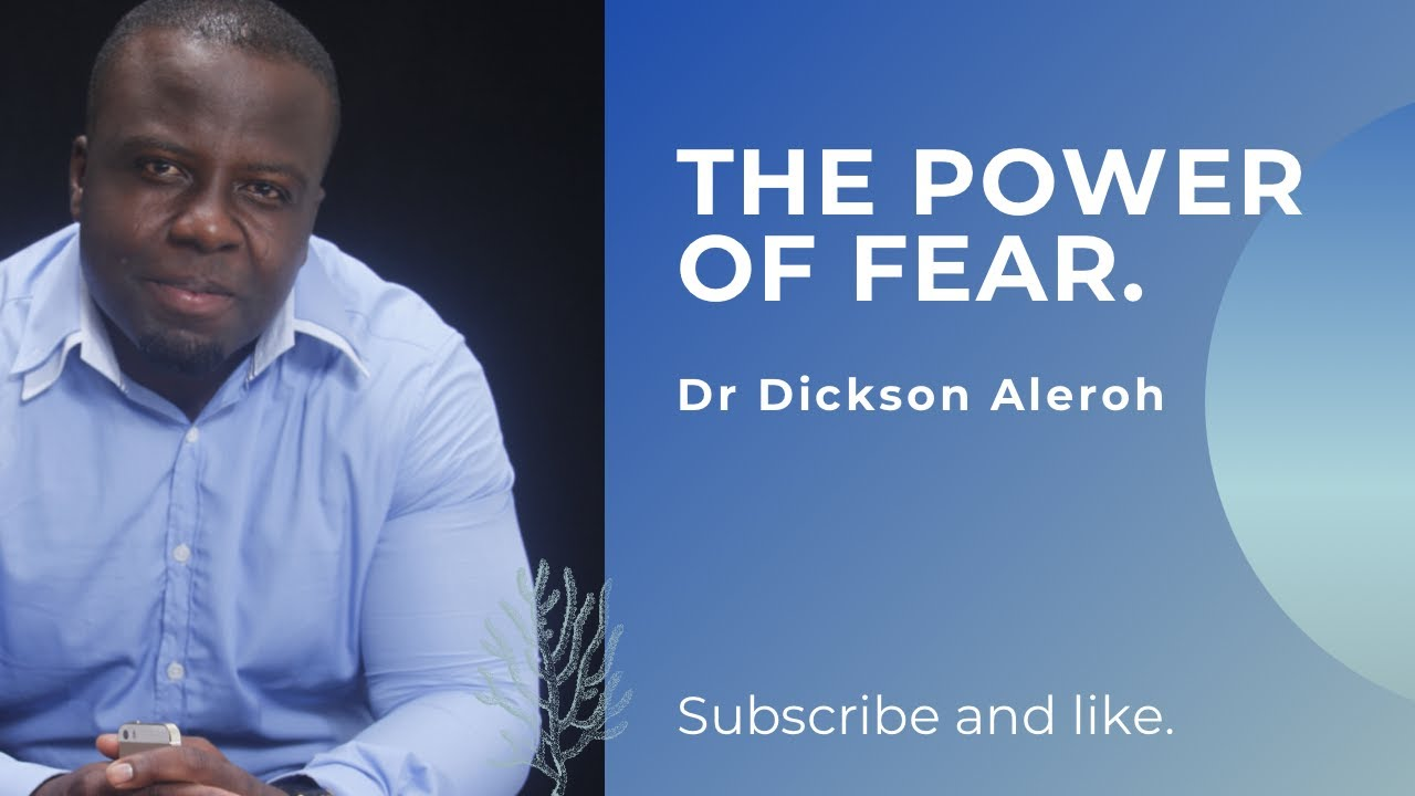 Power of fear - Dr Dickson Aleroh
