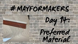 #MAYFORMAKERS Day 14: Preferred Material