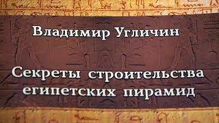 СЕКРЕТЫ СТРОИТЕЛЬСТВА ЕГИПЕТСКИХ ПИРАМИД - ПРЕЗЕНТАЦИЯ КНИГИ ВЛАДИМИРА УГЛИЧИНА