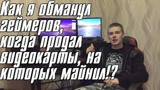 """Как я продал """"нерабочие"""" видеокарты. Майнеры обманывают геймеров???"""