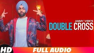 Double Cross (Full Audio)   Ammy Virk   Happy Raikoti   New Punjabi Songs 2018   Speed Records