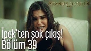 İstanbullu Gelin 39. Bölüm - İpek'ten Şok Çıkış!