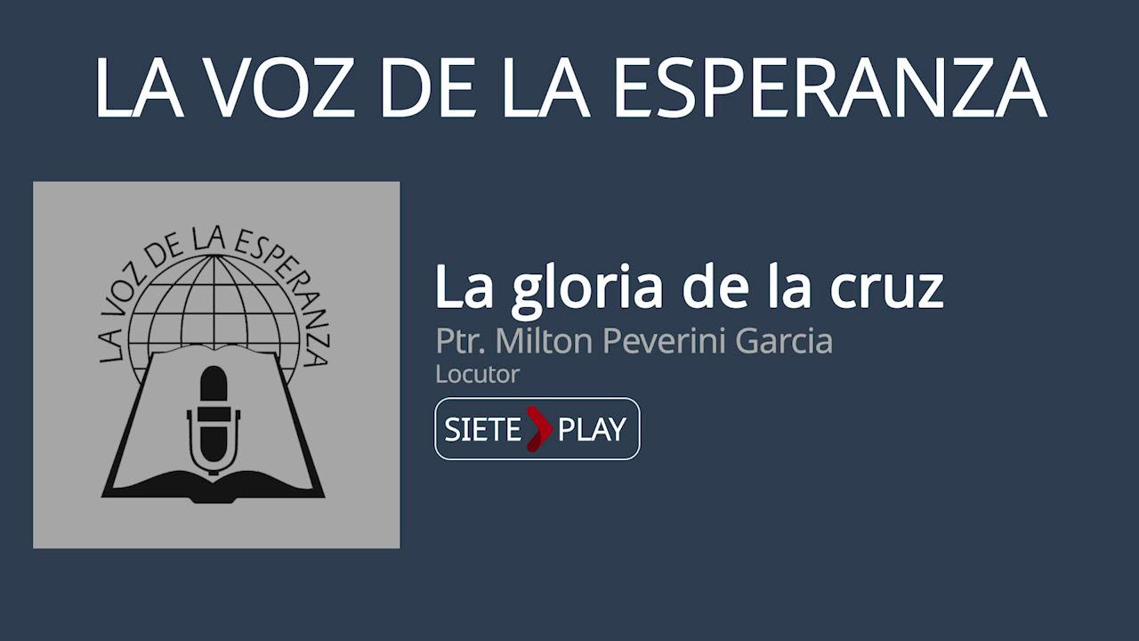 La voz de la esperanza: La gloria de la cruz - Ptr. Milton Peverini Garcia