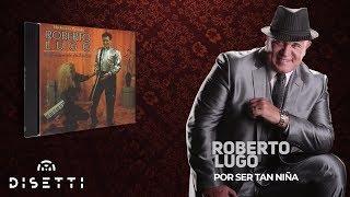 Roberto Lugo - Por Ser Tan Niña (Audio Oficial)