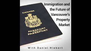 VREP Episode 101 | Immigration and the Future of Vancouver's Property Market with Daniel Hiebert