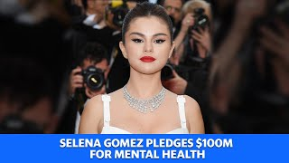 Selena Gomez pledges $100 million for mental health