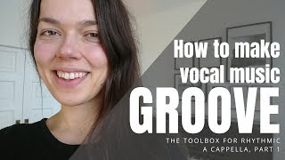 How to make vocal music GROOVE | The toolbox for rhythmic a cappella, part 1