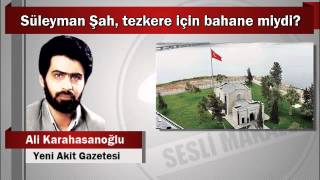 Ali Karahasanoğlu : Süleyman Şah, tezkere için bahane miydi?
