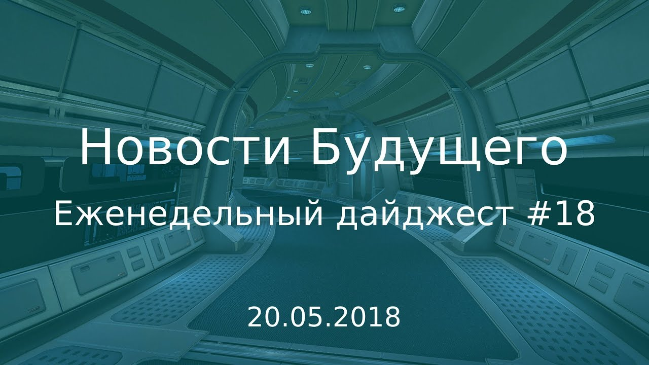 Дайджест Новостей Будущего #18 (20.05.2018)