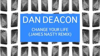 Dan Deacon - Change Your Life (You Can Do It) (James Nasty Remix)