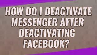 How do I deactivate messenger after deactivating Facebook?
