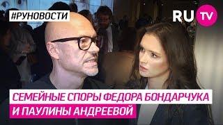 Семейные споры Федора Бондарчука и Паулины Андреевой
