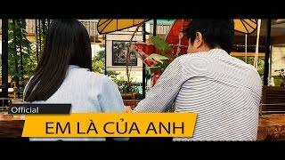 [Official MV ] Em Là Của Anh