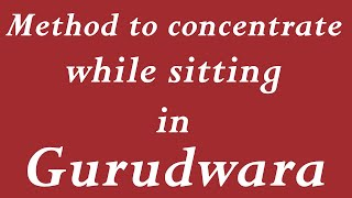 Method to concentrate while sitting in Gurudwara